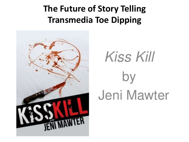 The Future of Story Telling Transmedia Toe Dipping  Kiss Kill Jeni  by Jeni Mawter