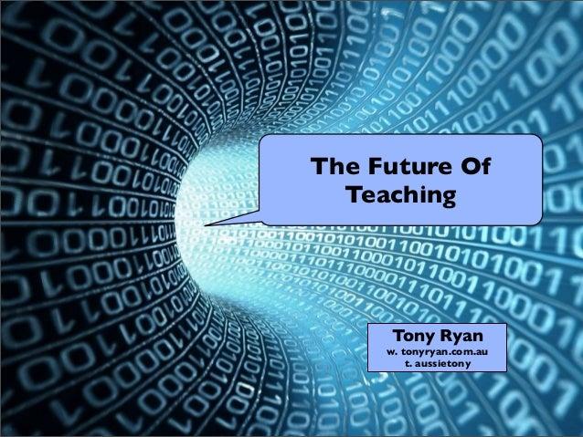 The Future Of Teaching Tony Ryan w. tonyryan.com.au t. aussietony