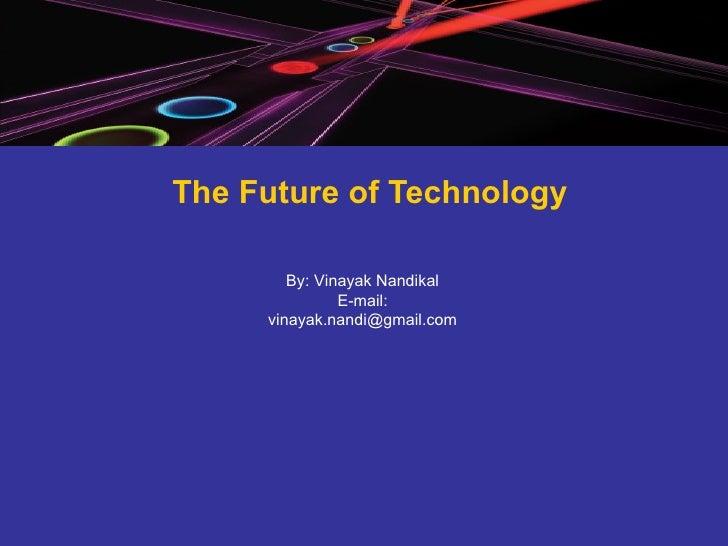 The Future of Technology By: Vinayak Nandikal E-mail: [email_address]