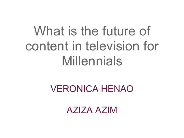 What is the future ofcontent in television for      Millennials    VERONICA HENAO       AZIZA AZIM