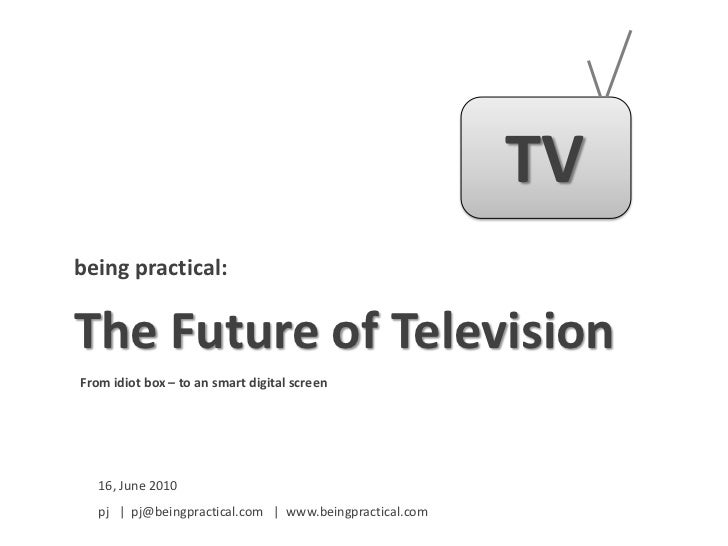 TV<br />being practical:<br />The Future of Television<br />From idiot box – to an smart digital screen<br />16, June 2010...