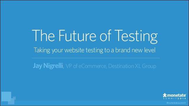 #monetatesummit JayNigrelli,VPofeCommerce, DestinationXLGroup TheFutureof Testing Takingyourwebsitetestingtoabrandnewlevel