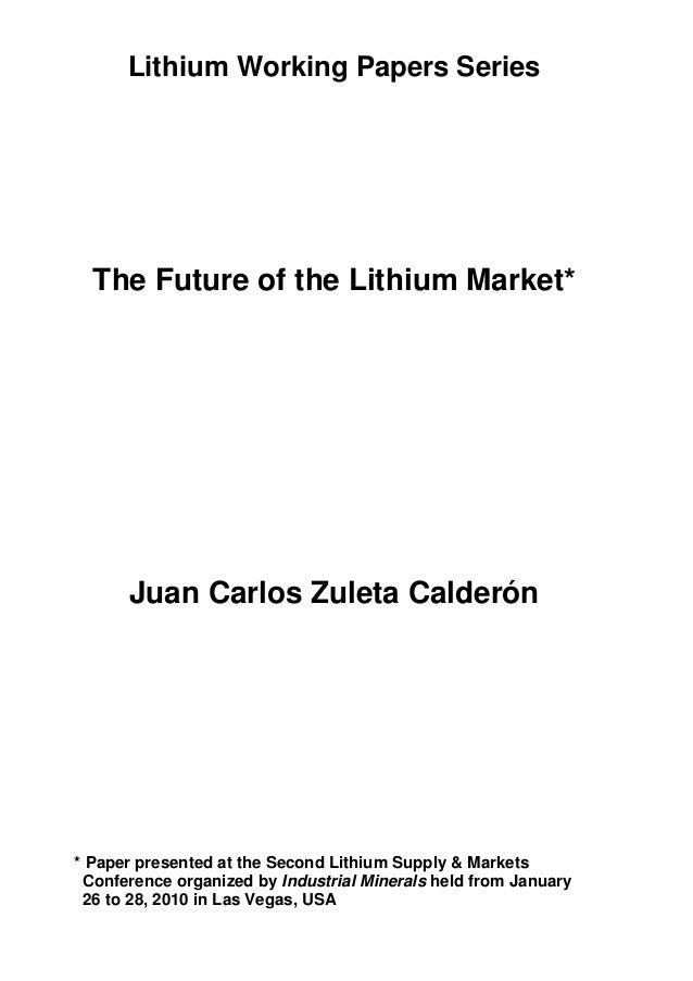 Lithium Working Papers SeriesThe Future of the Lithium Market*Juan Carlos Zuleta Calderón* Paper presented at the Second L...