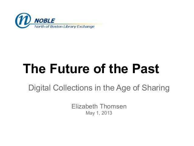 The Future of the PastDigital Collections in the Age of SharingElizabeth ThomsenMay 1, 2013