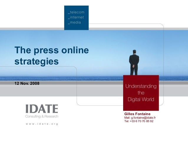 The press online strategies 12 Nov. 2008 Gilles Fontaine Mail: g.fontaine@idate.fr Tel: +33 6 70 70 85 92
