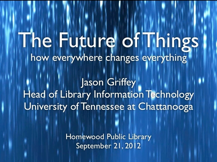 The Future of Things how everywhere changes everything              Jason GriffeyHead of Library Information TechnologyUni...