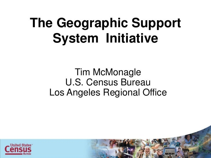 The Geographic Support   System Initiative       Tim McMonagle     U.S. Census Bureau  Los Angeles Regional Office