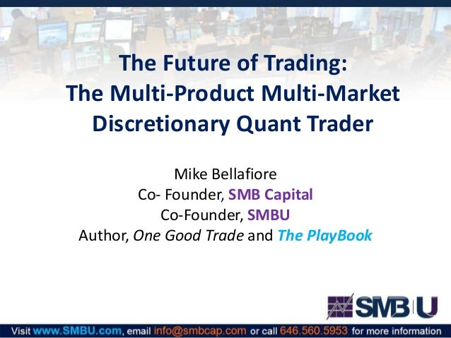 The Future of Trading: The Multi-Product Multi-Market Discretionary Quant Trader Mike Bellafiore Co- Founder, SMB Capital ...