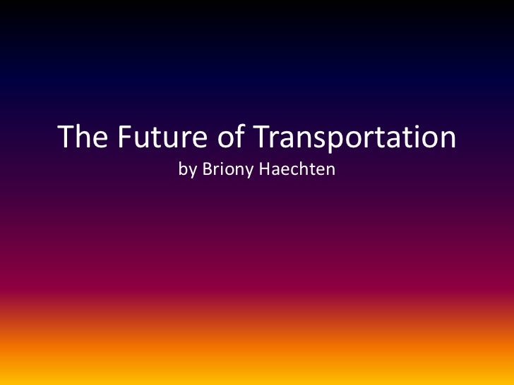 The Future of Transportation        by Briony Haechten