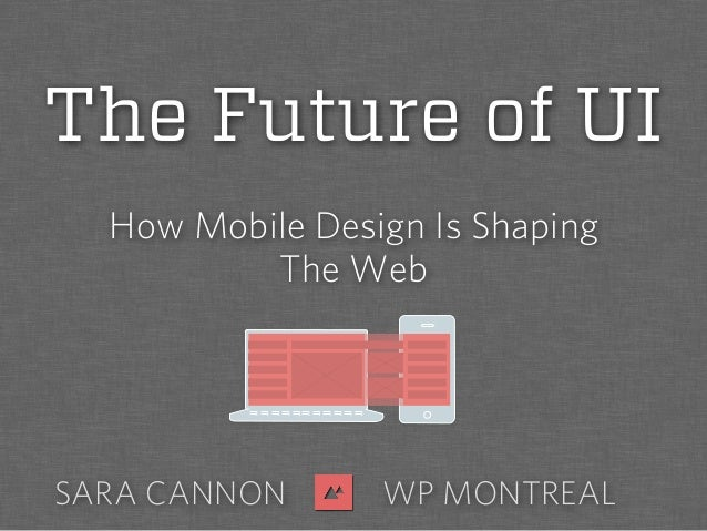 How Mobile Design Is ShapingThe WebSARA CANNON WP MONTREALThe Future of UI