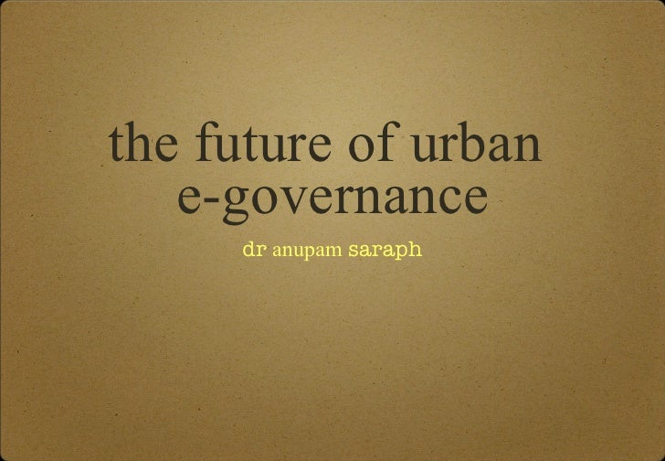 the future of urban  e-governance <ul><li>dr  anupam  saraph </li></ul>