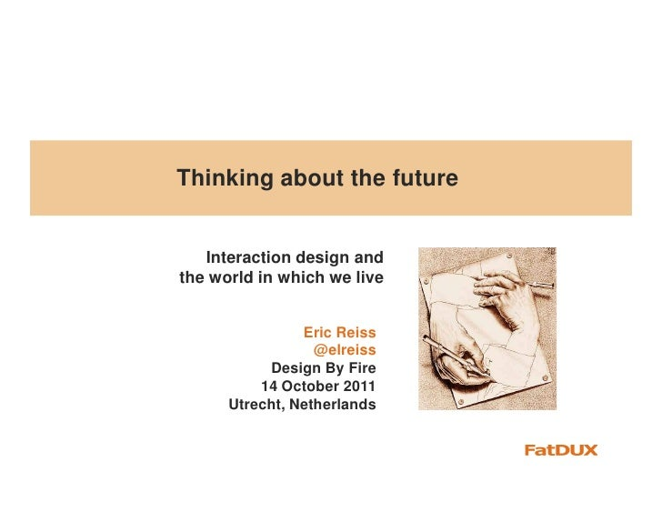 Thinking about the future   Interaction design andthe world in which we live                Eric Reiss                  @e...