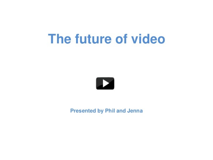 The future of video   Presented by Phil and Jenna