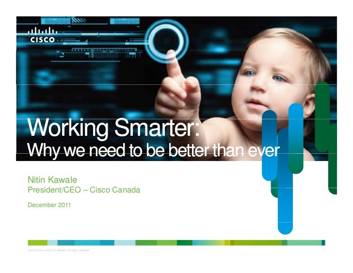 Working Smarter:W ki S      tWhy we need to be better than everNitin KawalePresident/CEO Cisco CP id t/CEO – Ci     Canada...