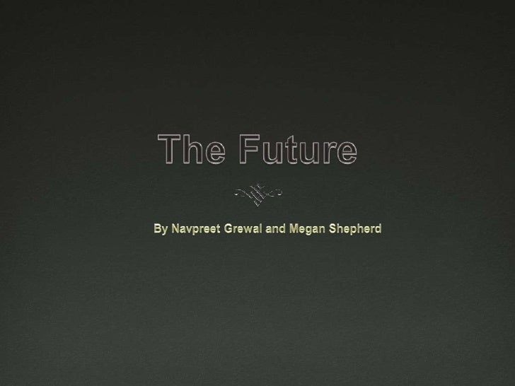 The Future <br />By Navpreet Grewal and Megan Shepherd<br />