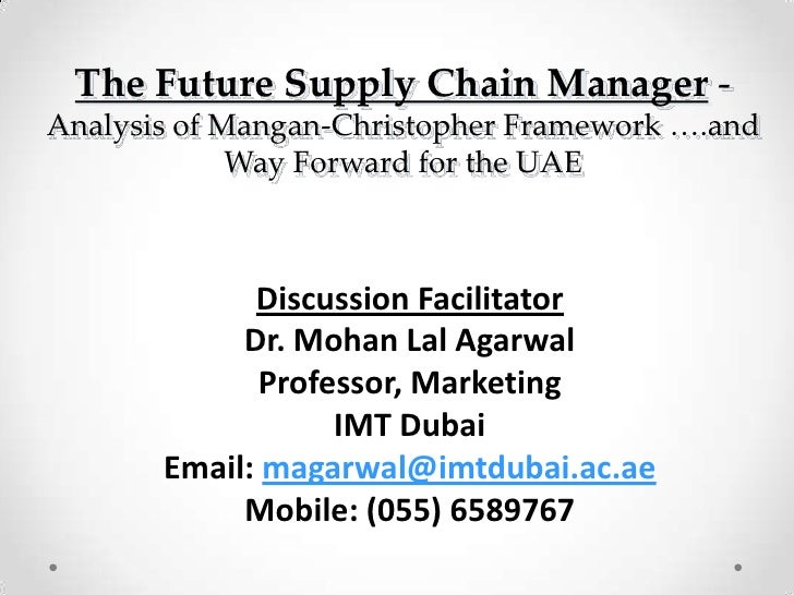 The Future Supply Chain Manager-Analysis of Mangan-Christopher Framework ….and Way Forward for the UAE<br />Discussion Fac...