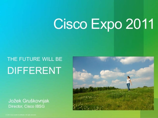 Cisco Expo 2011 THE FUTURE WILL BE  DIFFERENT Jožek Gruškovnjak Director, Cisco IBSG © 2010 Cisco and/or its affiliates. A...