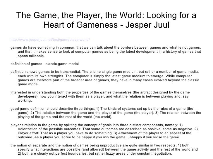 The Game, the Player, the World: Looking for a Heart of Gameness - Jesper Juul <ul><li>http://www.jesperjuul.net/text/game...