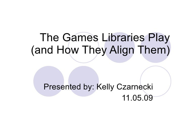 The Games Libraries Play (and How They Align Them) Presented by: Kelly Czarnecki 11.05.09