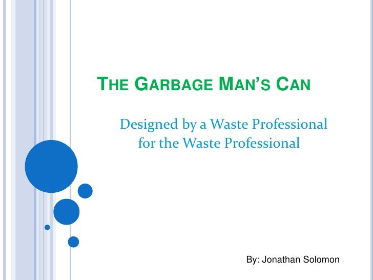 THE GARBAGE MAN'S CAN D Designed  by a Waste Professional     for the Waste Professional           a Waste Professional   ...