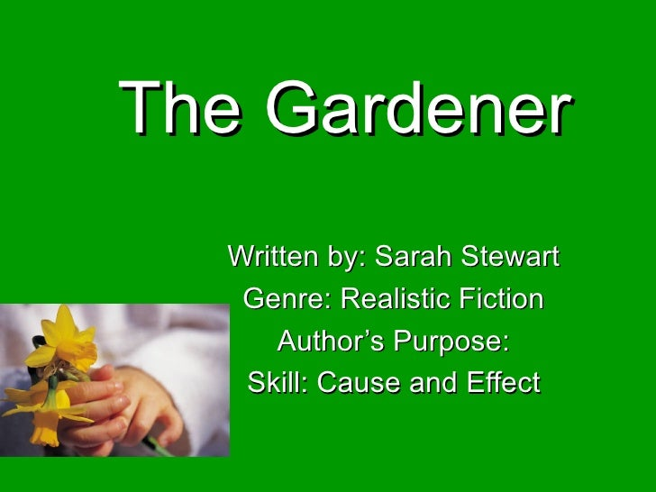 The Gardener Written by: Sarah Stewart Genre: Realistic Fiction Author's Purpose: Skill: Cause and Effect