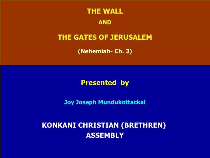 THE WALL AND THE GATES OF JERUSALEM (Nehemiah- Ch. 3) Presented  by Joy Joseph Mundukottackal KONKANI CHRISTIAN (BRETHREN)...