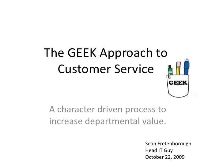 The GEEK Approach to Customer Service<br />A character driven process to increase departmental value.<br />Sean Fretenboro...
