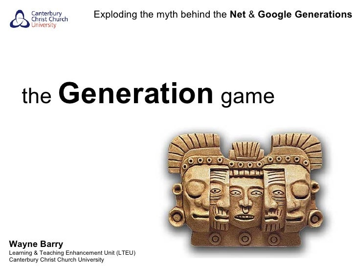 the  Generation  game Exploding the myth behind the  Net  &  Google Generations Wayne Barry Learning & Teaching Enhancemen...