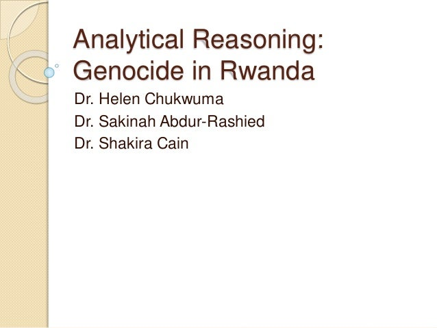 Analytical Reasoning: Genocide in Rwanda Dr. Helen Chukwuma Dr. Sakinah Abdur-Rashied Dr. Shakira Cain