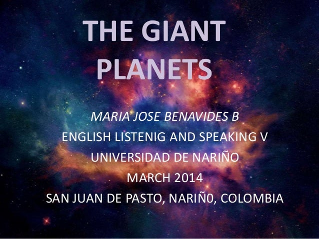 THE GIANT PLANETS MARIA JOSE BENAVIDES B ENGLISH LISTENIG AND SPEAKING V UNIVERSIDAD DE NARIÑO MARCH 2014 SAN JUAN DE PAST...