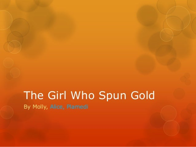 The girl who spun gold by Alice, Plamedi and Molly