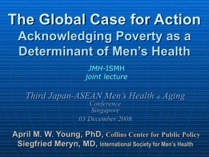 The Global Case for Action Acknowledging Poverty as a Determinant of Men's Health Third Japan-ASEAN Men's Health  &  Aging...