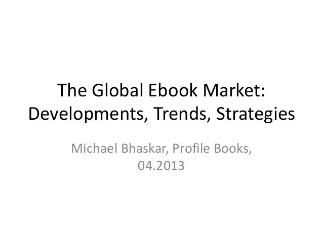 The Global Ebook Market: Developments, Trends, Strategies Michael Bhaskar, Profile Books, 04.2013