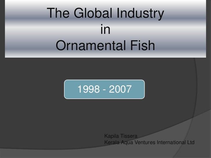 The Global IndustryinOrnamental Fish<br />Kapila Tissera<br />Kerala Aqua Ventures International Ltd<br />