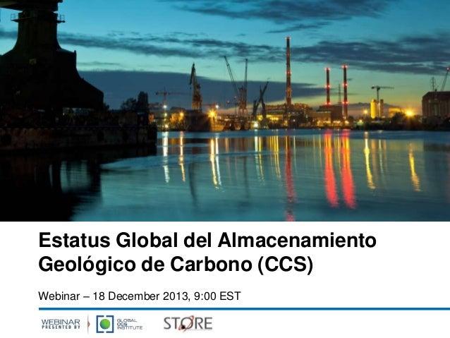 Estatus Global del Almacenamiento Geológico de Carbono (CCS) Webinar – 18 December 2013, 9:00 EST