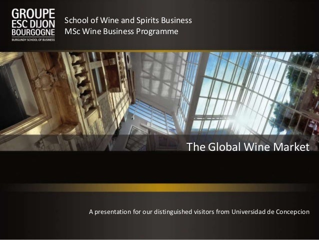 The Global Wine Market School of Wine and Spirits Business MSc Wine Business Programme A presentation for our distinguishe...