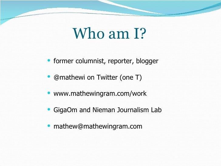 Who am I? <ul><li>former columnist, reporter, blogger </li></ul><ul><li>@mathewi on Twitter (one T) </li></ul><ul><li>www....