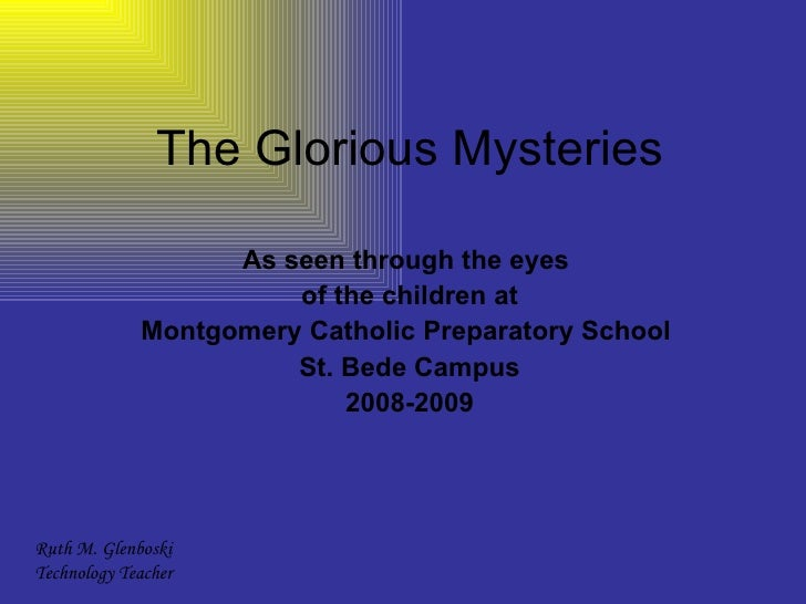 The Glorious Mysteries As seen through the eyes  of the children at Montgomery Catholic Preparatory School  St. Bede Campu...