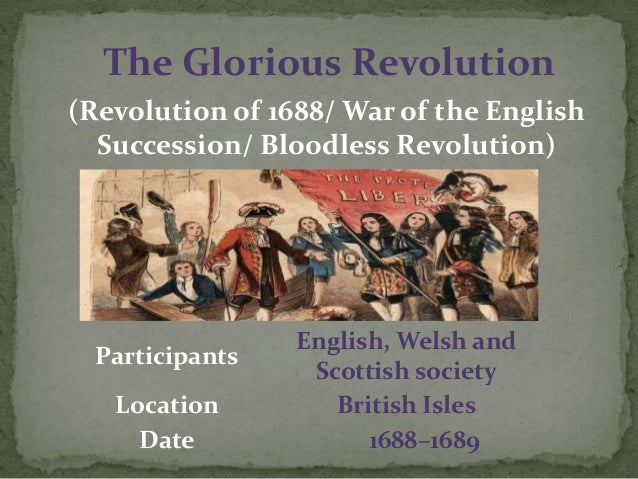 The Glorious Revolution(Revolution of 1688/ War of the EnglishSuccession/ Bloodless Revolution)ParticipantsEnglish, Welsh ...