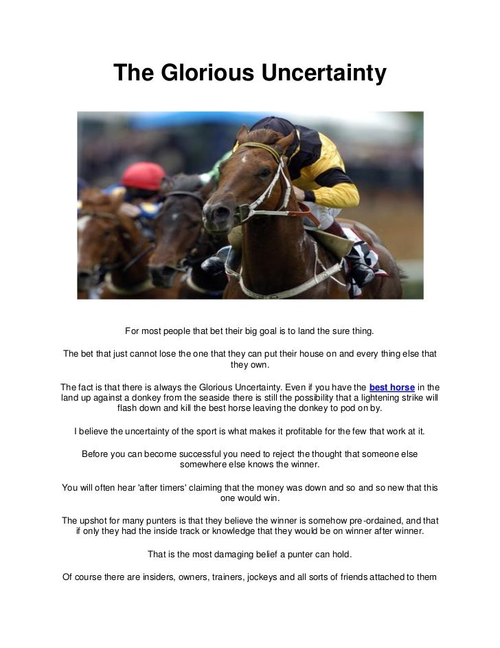 The Glorious Uncertainty                 For most people that bet their big goal is to land the sure thing.The bet that ju...