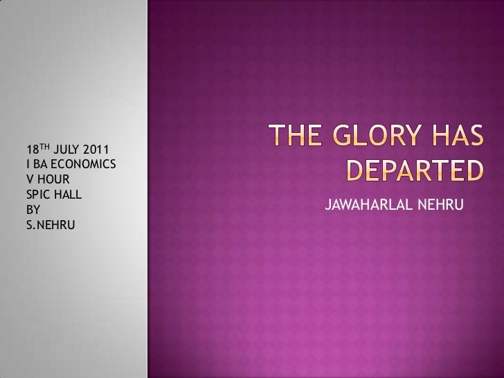 THE GLORY HAS DEPARTED<br />JAWAHARLAL NEHRU<br />18TH JULY 2011<br />I BA ECONOMICS<br />V HOUR<br />SPIC HALL<br />BY<br...