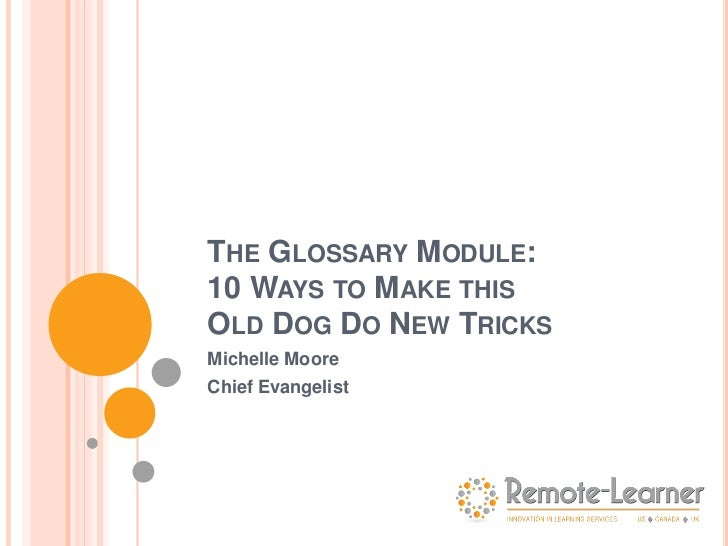 THE GLOSSARY MODULE:10 WAYS TO MAKE THISOLD DOG DO NEW TRICKSMichelle MooreChief Evangelist