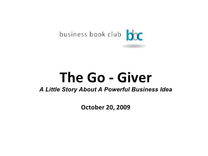 The Go - Giver A Little Story About A Powerful Business Idea October 20, 2009