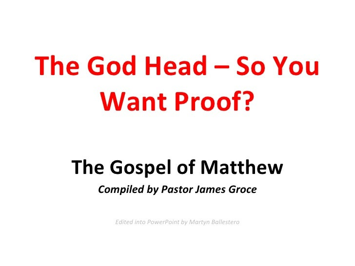 The God Head – So You Want Proof? The Gospel of Matthew Compiled by Pastor James Groce Edited into PowerPoint by Martyn Ba...