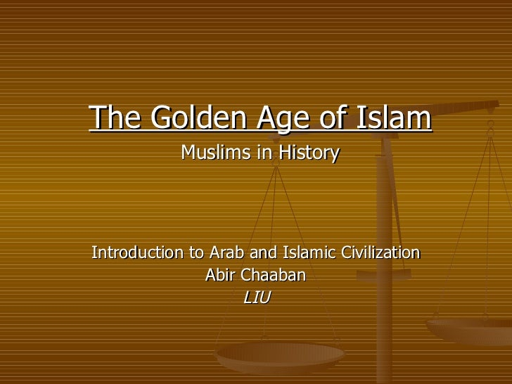 Introduction to Arab and Islamic Civilization Abir Chaaban LIU The Golden Age of Islam Muslims in History