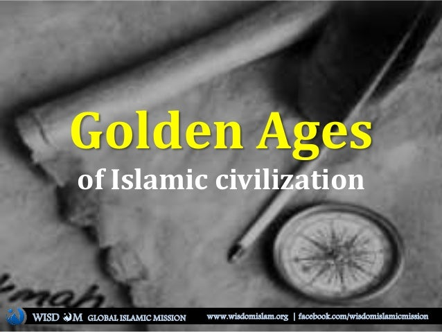 Golden Ages of Islamic civilization WISD M www.wisdomislam.org | facebook.com/wisdomislamicmissionGLOBAL ISLAMIC MISSION