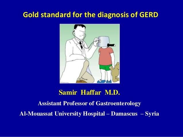Gold standard for the diagnosis of GERD Samir Haffar M.D. Assistant Professor of Gastroenterology Al-Mouassat University H...