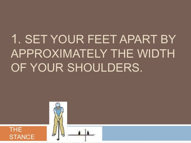 1. SET YOUR FEET APART BY APPROXIMATELY THE WIDTH OF YOUR SHOULDERS. THE STANCE