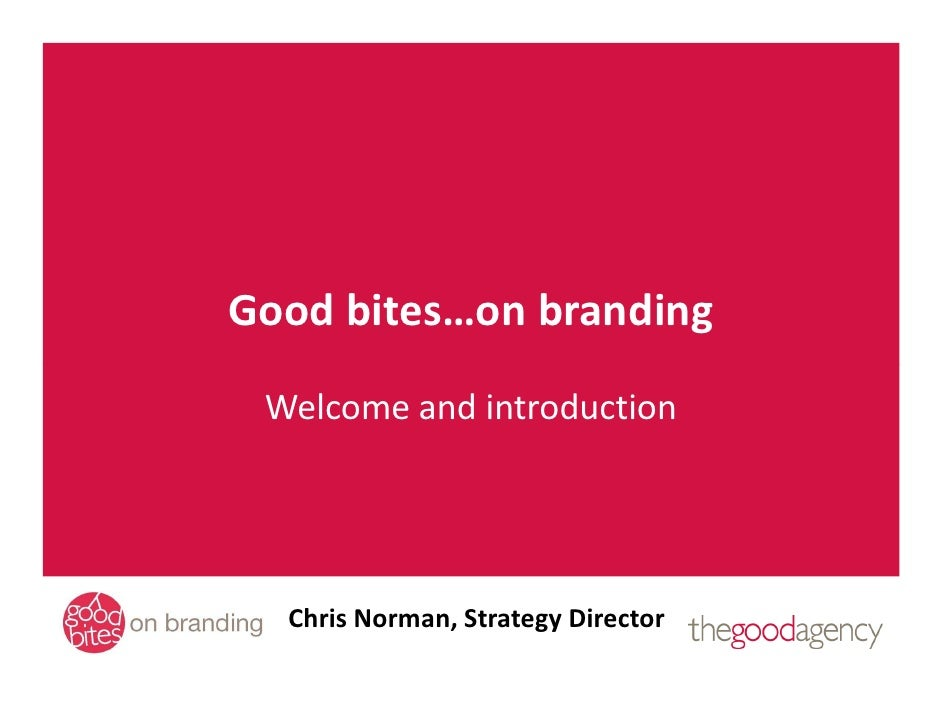 Good bites…on branding  Welcome and introduction       Chris Norman, Strategy Director