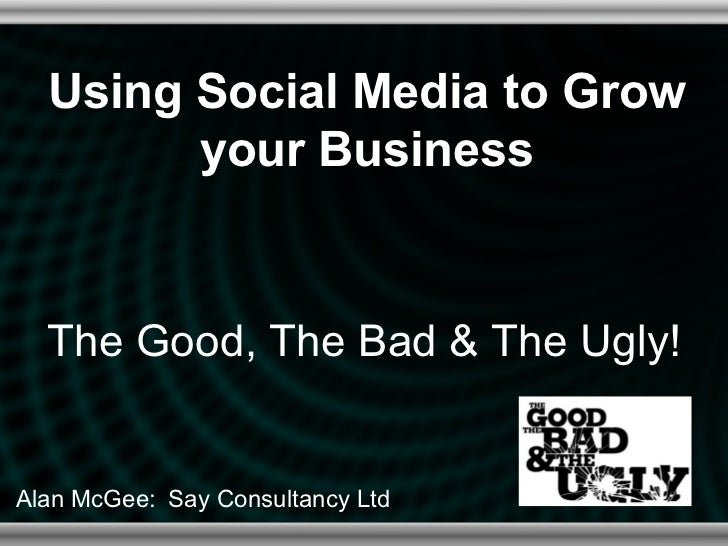 Using Social Media to Grow        your Business  The Good, The Bad & The Ugly!Alan McGee: Say Consultancy Ltd